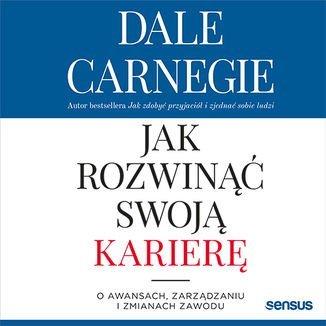 Jak rozwinąć swoją karierę. O awansach, zarządzaniu i zmianach zawodu-Carnegie Dale