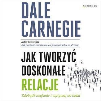 Jak tworzyć doskonałe relacje. Zdobądź zaufanie i wpływaj na ludzi-Carnegie Dale