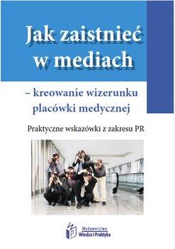 Jak zaistnieć w mediach – kreowanie wizerunku placówki medycznej. Praktyczne wskazówki z zakresu PR-Opracowanie zbiorowe