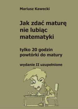 Jak zdać maturę nie lubiąc matematyki-Kawecki Mariusz