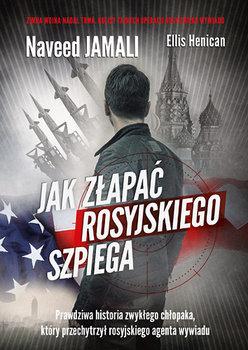 Jak złapać rosyjskiego szpiega. Prawdziwa historia zwykłego Amerykanina, który został podwójnym agentem-Jamali Naveed, Henican Ellis