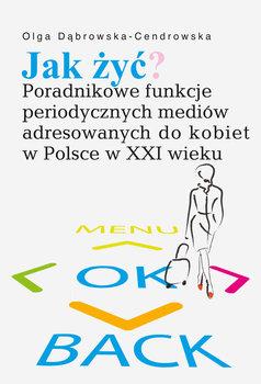 Jak żyć? Poradnikowe funkcje periodycznych mediów adresowanych do kobiet w Polsce w XXI wieku-Dąbrowska-Cendrowska Olga