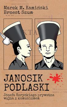 Janosik Podlaski. Józefa Koryckiego prywatna wojna z komunizmem-Kamiński Marek M., Szum Ernest