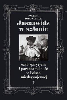 Jasnowidz w salonie, czyli spirytyzm i paranormalność w Polsce międzywojennej-Sołowianiuk Paulina
