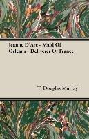 Jeanne D'Arc - Maid of Orleans - Deliverer of France-Murray Douglas T.