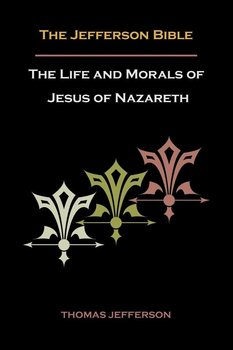 Jefferson Bible, or the Life and Morals of Jesus of Nazareth - Jefferson Thomas