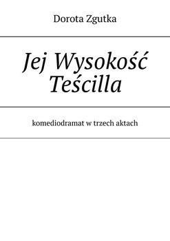 Jej Wysokość Teścilla. Komediodramat w trzech aktach-Zgutka Dorota