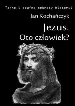 Jezus. Oto człowiek?-Kochańczyk Jan