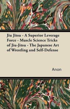Jiu Jitsu - A Superior Leverage Force - Muscle Science Tricks of Jiu-Jitsu - The Japanese Art of Wrestling and Self-Defense-Anon