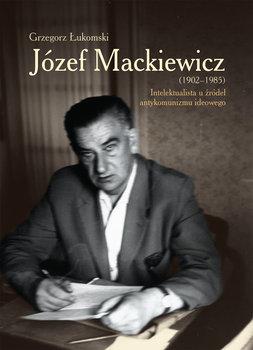 Józef Mackiewicz 1902-1985. Intelektualista u źródeł antykomunizmu ideowego-Łukomski Grzegorz