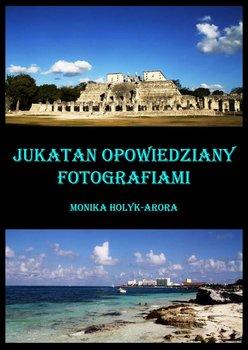 Jukatan opowiedziany fotografiami...-Hołyk-Arora Monika