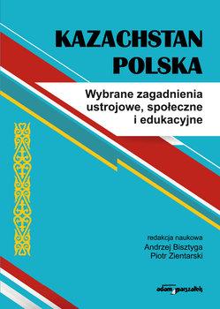 Kazachstan Polska. Wybrane zagadnienia ustrojowe, społeczne i edukacyjne-Opracowanie zbiorowe