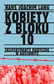 Kobiety z bloku 10. Eksperymenty medyczne w Auschwitz-Lang Joachim Hans