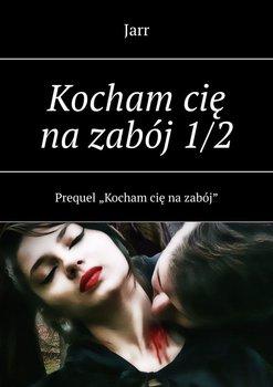 Kocham cię nazabój1/2-Jarr