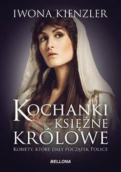 Kochanki, księżne, królowe. Kobiety, które dały początek Polsce-Kienzler Iwona