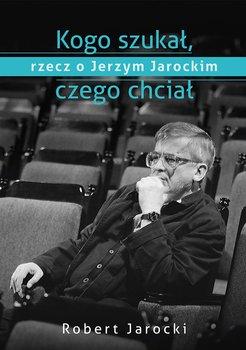 Kogo szukał, czego chciał. Rzecz o Jerzym Jarockim                      (ebook)