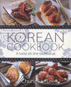 Korean Cookbook: A Twist on the Traditional - Lee Chung Jae