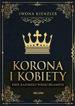 Korona i kobiety. Król Kazimierz wielki bigamista-Kienzler Iwona