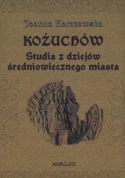 Kożuchów. Studia z dziejów średniowiecznego miasta-Karczewska Joanna