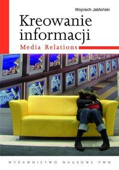 Kreowanie informacji. Media relations                      (ebook)