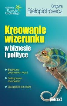 Kreowanie wizerunku w biznesie i polityce-Białopiotrowicz Grażyna