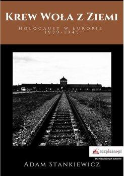 Krew woła z ziemi. Holocaust w Europie 1939-1945-Stankiewicz Adam