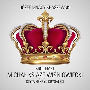Król Piast. Michał książę Wiśniowiecki-Kraszewski Józef Ignacy