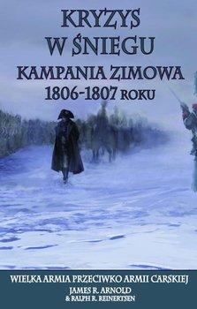 Kryzys w śniegu. Kampania zimowa 1806-1807. Wielka Armia przeciwko armii carskiej-Arnold James R., Reinertsen Ralph R.