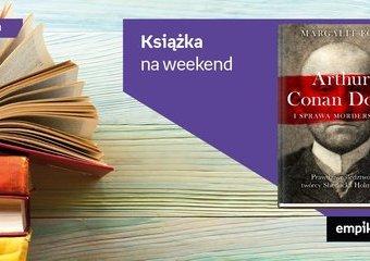"""Książka na weekend – """"Arthur Conan Doyle i sprawa morderstwa"""""""