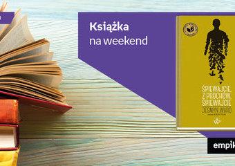 """Książka na weekend – """"Śpiewajcie, z prochów, śpiewajcie"""""""