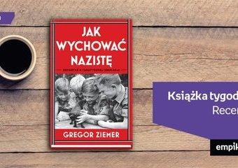 """Książka tygodnia - """"Jak wychować nazistę. Reportaż o fanatycznej edukacji""""."""