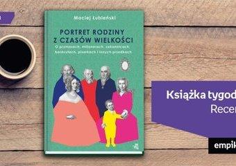 """Książka tygodnia – """"Łubieńscy. Portret rodziny z czasów wielkości"""". Recenzja"""