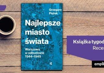 """Książka tygodnia – """"Najlepsze miasto świata. Warszawa w odbudowie 1944-1949"""". Recenzja"""
