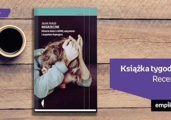"""Książka tygodnia – """"Niegrzeczne. Historie dzieci z ADHD, autyzmem i zespołem Aspergera"""". Recenzja"""
