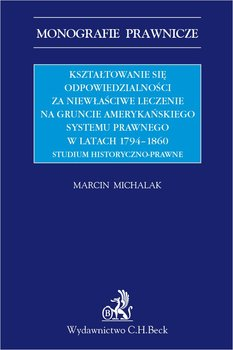 Kształtowanie się odpowiedzialności za niewłaściwe leczenie na gruncie amerykańskiego systemu prawnego w latach 1794-1860. Studium historyczno-prawne-Michalak Marcin