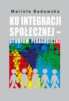 Ku integracji społecznej - studium pedagogiczne-Badowska Mariola