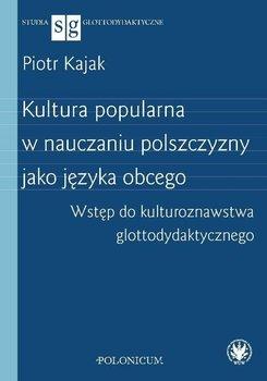 Kultura popularna w nauczaniu polszczyzny jako języka obcego. Wstęp do kulturoznawstwa glottodydaktycznego-Kajak Piotr