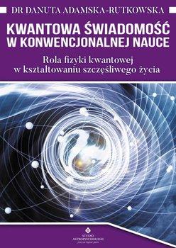 Kwantowa świadomość w konwencjonalnej nauce. Rola fizyki kwantowej w kształtowaniu szczęśliwego życia-Adamska-Rutkowska Danuta