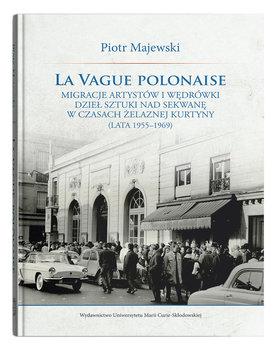 La vague polonaise. Migracje artystów i wędrówki dzieł sztuki nad Sekwanę w czasach żelaznej kurtyny-Majewski Piotr