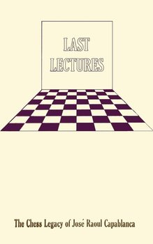 Last Lectures   The Chess Legacy of Jose Raoul Capabanca-Capablanca Jose Raoul