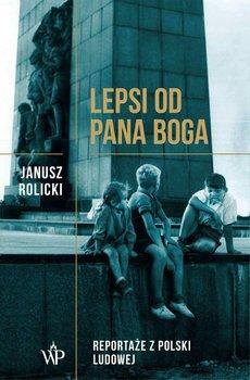 Lepsi od Pana Boga. Reportaże z Polski Ludowej-Rolicki Janusz