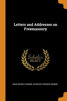 Letters and Addresses on Freemasonry - Adams John Quincy
