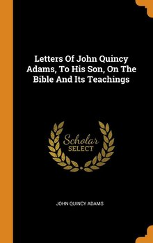 Letters Of John Quincy Adams, To His Son, On The Bible And Its Teachings - Adams John Quincy