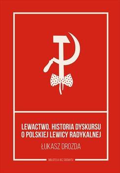 Lewactwo. Historia dyskursu o polskiej lewicy radykalnej-Drozda Łukasz