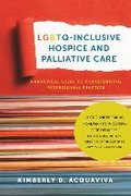 LGBTQ-Inclusive Hospice and Palliative Care - A Practical Guide to Transforming Professional Practice-Acquaviva Kimberly D.