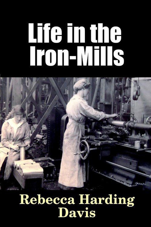 essay analysis story life iron mills rebecca harding davis Life in the iron mills, by rebecca harding davis is a story about hugh wolfe who is in the laborer class in society the story is told by an unknown.