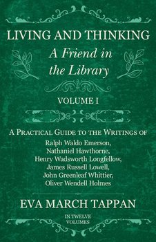 Living and Thinking - A Friend in the Library - Volume I - A Practical Guide to the Writings of Ralph Waldo Emerson, Nathaniel Hawthorne, Henry Wadsworth Longfellow, James Russell Lowell, John Greenleaf Whittier, Oliver Wendell Holmes - In Twelve Volumes-Tappan Eva March