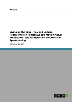 Living on the Edge - Gay and Lesbian Representation in 'Hollywood's Motion Picture Productions' and Its Impact on the American Spectatorship-Anonym