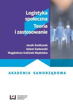 Logistyka społeczna. Teoria i zastosowanie-Szołtysek Jacek, Sadowski Adam, Kalisiak-Mędelska Magdalena