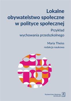 Lokalne obywatelstwo społeczne w polityce społecznej. Przykład wychowania przedszkolnego-Theiss Maria
